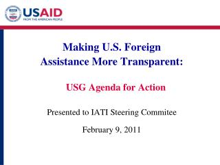 Making U.S. Foreign  Assistance More Transparent:   USG Agenda for Action  Presented to IATI Steering Commitee  February