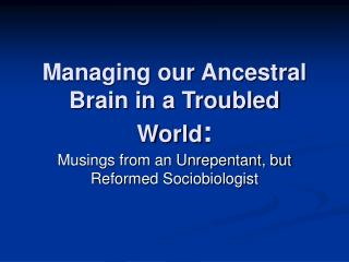 Managing our Ancestral Brain in a Troubled World:
