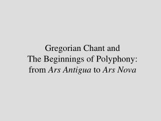 Gregorian Chant and The Beginnings of Polyphony:  from Ars Antigua to Ars Nova