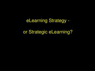 ELearning Strategy -   or Strategic eLearning
