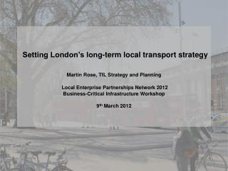 Setting London s long-term local transport strategy   Martin Rose, TfL Strategy and Planning   Local Enterprise Partners