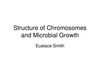 Structure of Chromosomes and Microbial Growth