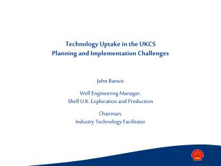 Technology Uptake in the UKCS Planning and Implementation Challenges  John Barwis Well Engineering Manager, Shell U.K. E
