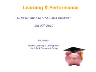 Learning  Performance  A Presentation to  The Sales Institute   Jan 27th 2010    Paul Healy    Head of Learning  Develop