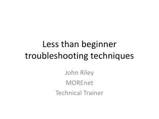 Less than beginner troubleshooting techniques