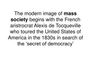 The modern image of mass society begins with the French aristrocrat Alexis de Tocqueville who toured the United States o