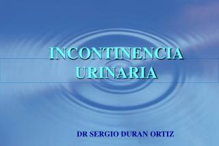 INCONTINENCIA URINARIA     DR SERGIO DURAN ORTIZ