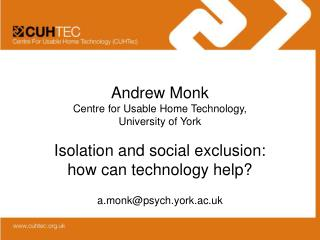 Andrew Monk Centre for Usable Home Technology,  University of York  Isolation and social exclusion:  how can technology