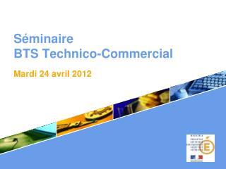 S minaire  BTS Technico-Commercial . Mardi 24 avril 2012
