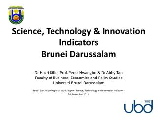 Science, Technology  Innovation Indicators   Brunei Darussalam  Dr Hazri Kifle, Prof. Yeoul Hwangbo  Dr Abby Tan Faculty