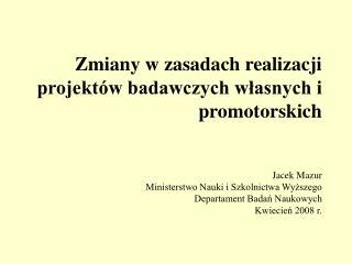 Zmiany w zasadach realizacji  projekt w badawczych wlasnych i promotorskich   Jacek Mazur Ministerstwo Nauki i Szkolnict
