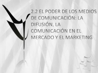 2.2 EL PODER DE LOS MEDIOS DE COMUNICACI N: LA DIFUSI N, LA COMUNICACI N EN EL MERCADO Y EL MARKETING