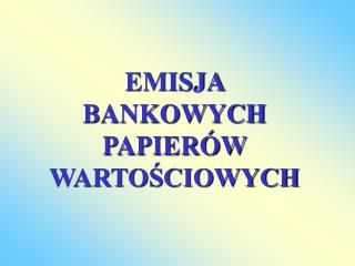 EMISJA  BANKOWYCH PAPIER W WARTOSCIOWYCH