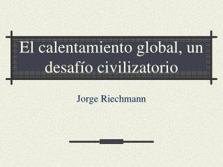 El calentamiento global, un desaf o civilizatorio