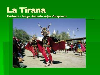La Tirana  Profesor: Jorge Antonio rojas Chaparro