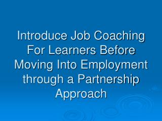 Introduce Job Coaching For Learners Before Moving Into Employment through a Partnership Approach