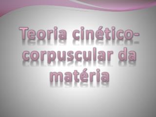 Teoria cin tico- corpuscular da mat ria