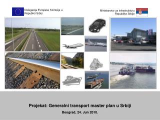 Projekat: Generalni transport master plan u Srbiji Beograd, 24. Jun 2010.