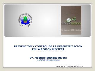 PREVENCION Y CONTROL DE LA DESERTIFICACION EN LA REGION MIXTECA   Dr. Fidencio Sustaita Rivera sustaitamixteco.utm.mx
