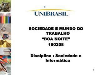 SOCIEDADE E MUNDO DO TRABALHO  BOA NOITE   190208  Disciplina : Sociedade e Inform tica