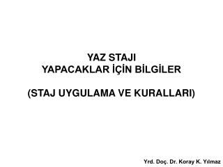 YAZ STAJI  YAPACAKLAR I IN BILGILER  STAJ UYGULAMA VE KURALLARI      Yrd. Do . Dr. Koray K. Yilmaz