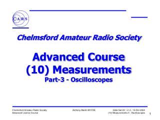 Chelmsford Amateur Radio Society   Advanced Course 10 Measurements Part-3 - Oscilloscopes