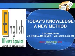 TODAY S KNOWLEDGE A NEW METHOD  A WORSHOP BY: MS. HELENA MOHAMED -  MOHAMED SALLAM  AHMADY EDUCATIONAL AREA December 201