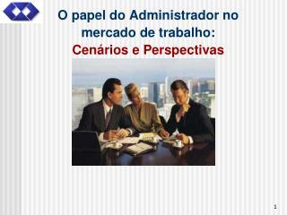 O papel do Administrador no mercado de trabalho: Cen rios e Perspectivas