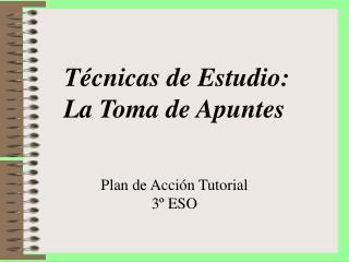 T cnicas de Estudio:  La Toma de Apuntes        Plan de Acci n Tutorial  3  ESO