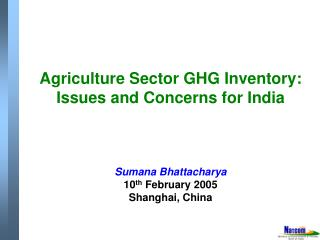 Agriculture Sector GHG Inventory: Issues and Concerns for India   Sumana Bhattacharya 10th February 2005 Shanghai, China