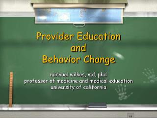 Provider Education and  Behavior Change  michael wilkes, md, phd professor of medicine and medical education university