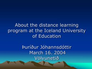 About the distance learning program at the Iceland University of Education   ur  ur J hannsd ttir  March 16. 2004 V lvun