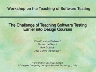 The Challenge of Teaching Software Testing Earlier into Design Courses     Ellen Francine Barbosa 1 Richard LeBlanc 2 Ma