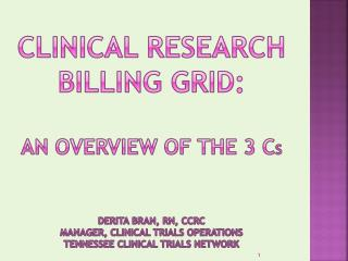 Clinical Research Billing Grid:   An Overview of the 3 Cs     Derita Bran, RN, CCRC Manager, Clinical Trials Operations
