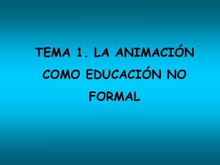 TEMA 1. LA ANIMACI N  COMO EDUCACI N NO  FORMAL