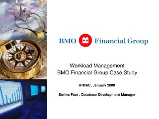 Workload Management  BMO Financial Group Case Study  IRMAC, January 2008  Sorina Faur , Database Development Manager