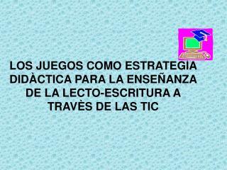 LOS JUEGOS COMO ESTRATEG A DID CTICA PARA LA ENSE ANZA DE LA LECTO-ESCRITURA A TRAV S DE LAS TIC