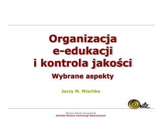 Organizacja e-edukacji i kontrola jakosci  Wybrane aspekty