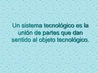 Un sistema tecnol gico es la uni n de partes que dan sentido al objeto tecnol gico.
