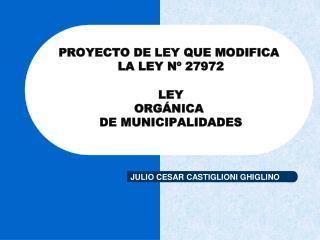 PROYECTO DE LEY QUE MODIFICA   LA LEY N  27972 .    LEY  ORG NICA  DE MUNICIPALIDADES