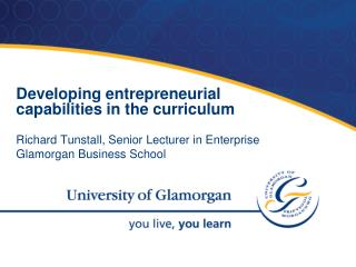 Developing entrepreneurial capabilities in the curriculum  Richard Tunstall, Senior Lecturer in Enterprise Glamorgan Bus