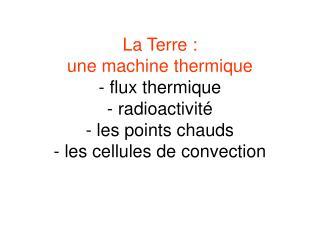 La Terre :  une machine thermique - flux thermique - radioactivit  - les points chauds - les cellules de convection