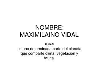 NOMBRE: MAXIMILAINO VIDAL