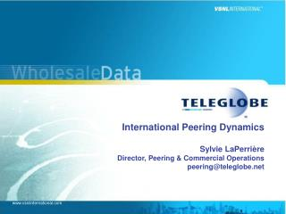 International Peering Dynamics  Sylvie LaPerri re Director, Peering  Commercial Operations peeringteleglobe