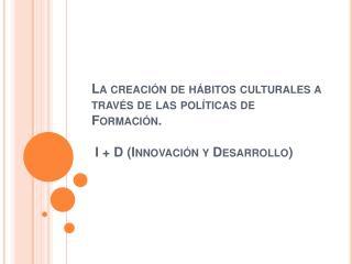 La creaci n de h bitos culturales a trav s de las pol ticas de Formaci n.   I  D Innovaci n y Desarrollo