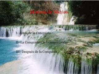 I- Antes de la Conquista   II- La Conquista y la evangelizaci n   III- Despu s de la Conquista