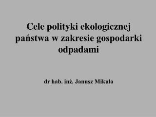 Cele polityki ekologicznej panstwa w zakresie gospodarki odpadami    dr hab. inz. Janusz Mikula