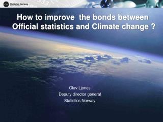 How to improve  the bonds between    Official statistics and Climate change