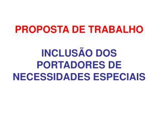 PROPOSTA DE TRABALHO  INCLUS O DOS PORTADORES DE NECESSIDADES ESPECIAIS