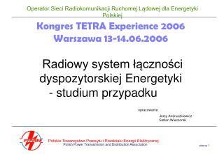 Kongres TETRA Experience 2006 Warszawa 13-14.06.2006   Radiowy system lacznosci dyspozytorskiej Energetyki  - studium pr